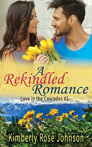 A Rekindled Romance (Love in the Cascades Book 2) by Kimberly Rose Johnson