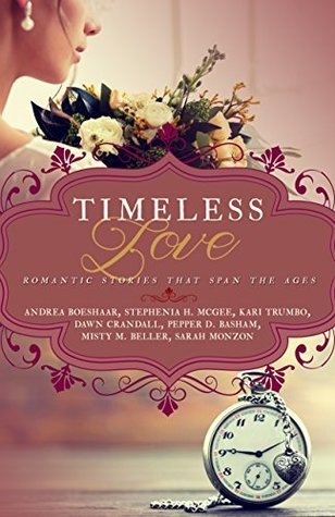 Timeless Love: Romantic Stories that Span the Ages by Andrea Boeshaar, Kari Trumbo, Misty M. Beller, Stephenia H. McGee, Dawn Crandall, Pepper D. Basham, Sarah Monzon